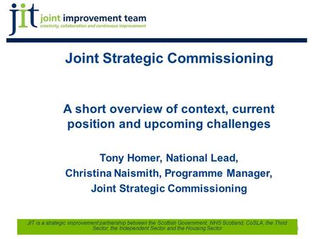 Joint Strategic Commissioning A short overview of context, current position and upcoming challenges Tony Homer, National Lead, Christina Naismith, Programme.