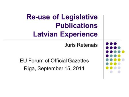 Re-use of Legislative Publications Latvian Experience Juris Retenais EU Forum of Official Gazettes Riga, September 15, 2011.