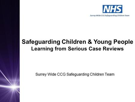 Surrey Wide CCG Safeguarding Children Team Surrey Wide CCG Safeguarding Children Team Safeguarding Children & Young People Learning from Serious Case Reviews.