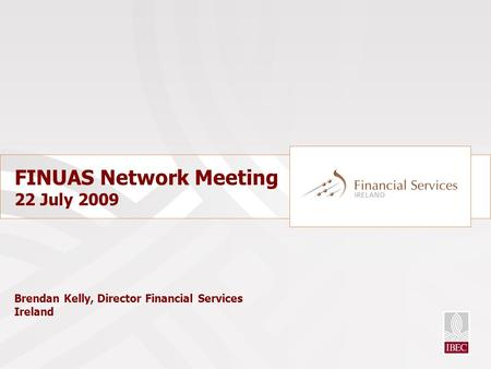 FINUAS Network Meeting 22 July 2009 Brendan Kelly, Director Financial Services Ireland.