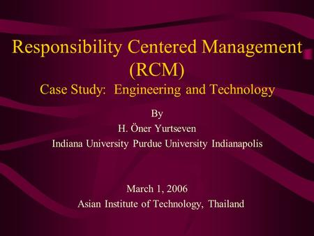 Responsibility Centered Management (RCM) Case Study: Engineering and Technology By H. Öner Yurtseven Indiana University Purdue University Indianapolis.