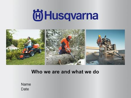 Who we are and what we do Name Date. Every day we are making forestry, gardening and construction easier for people in more than 100 countries.