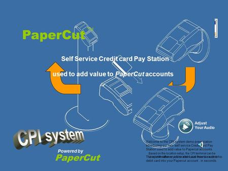 PaperCut Powered by PaperCut TM Self Service Credit card Pay Station used to add value to PaperCut accounts. Welcome to the CPI system demo presentation.