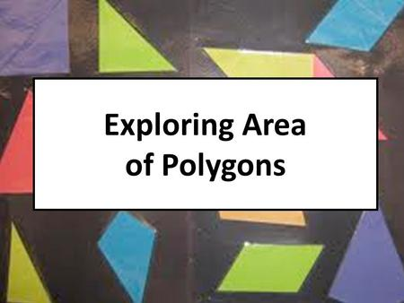 Exploring Area of Polygons. Exploring the Area of a Parallelogram Objective: Students will derive the formula for the area of a parallelogram. Materials: