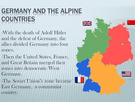 With the death of Adolf Hitler and the defeat of Germany, the allies divided Germany into four zones. Then the United States, France, and Great Britain.