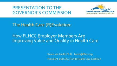 PRESENTATION TO THE GOVERNOR'S COMMISSION The Health Care (R)Evolution: How FLHCC Employer Members Are Improving Value and Quality in Health Care Karen.