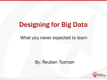 Designing for Big Data What you never expected to learn By: Reuben Tozman.