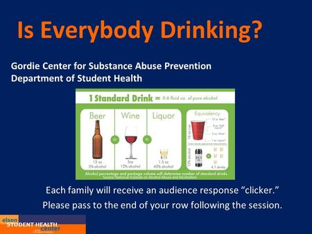 "Is Everybody Drinking? Gordie Center for Substance Abuse Prevention Department of Student Health Each family will receive an audience response ""clicker."""
