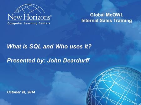 What is SQL and Who uses it? Presented by: John Deardurff Global McOWL Internal Sales Training October 24, 2014.