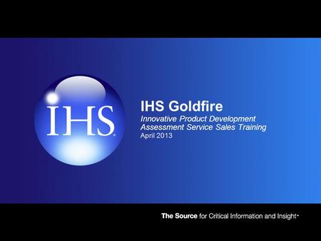 4/22/2017 4:34 AM IHS Goldfire Innovative Product Development Assessment Service Sales Training April 2013.