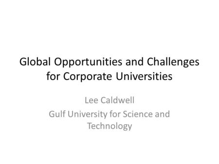 Global Opportunities and Challenges for Corporate Universities Lee Caldwell Gulf University for Science and Technology.