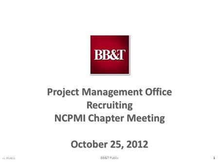 V1. 0516211 1 Project Management Office Recruiting NCPMI Chapter Meeting October 25, 2012 BB&T Public.