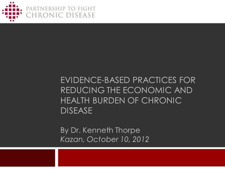 EVIDENCE-BASED PRACTICES FOR REDUCING THE ECONOMIC AND HEALTH BURDEN OF CHRONIC DISEASE By Dr. Kenneth Thorpe Kazan, October 10, 2012.