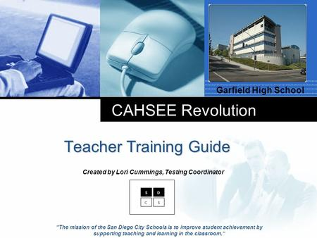 "Company LOGO CAHSEE Revolution Teacher Training Guide Garfield High School SD CS ""The mission of the San Diego City Schools is to improve student achievement."