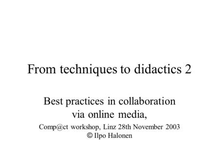 From techniques to didactics 2 Best practices in collaboration via online media, workshop, Linz 28th November 2003 © Ilpo Halonen.