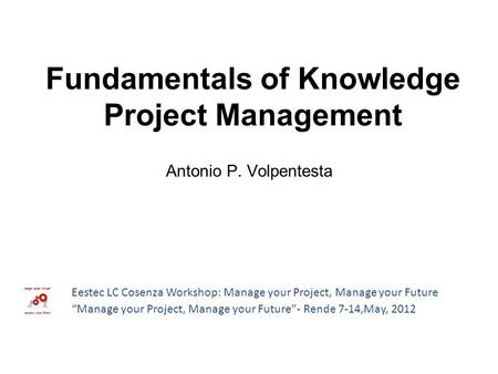 "Antonio P. Volpentesta Fundamentals of Knowledge Project Management Eestec LC Cosenza Workshop: Manage your Project, Manage your Future ""Manage your Project,"