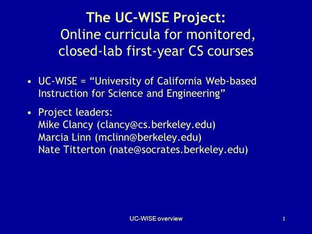 "UC-WISE overview1 The UC-WISE Project: Online curricula for monitored, closed-lab first-year CS courses UC-WISE = ""University of California Web-based Instruction."
