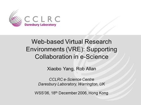 Web-based Virtual Research Environments (VRE): Supporting Collaboration in e-Science Xiaobo Yang, Rob Allan CCLRC e-Science Centre Daresbury Laboratory,
