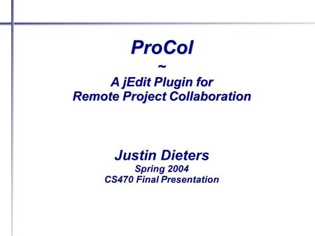 ProCol~ A jEdit Plugin for Remote Project Collaboration Justin Dieters Spring 2004 CS470 Final Presentation.