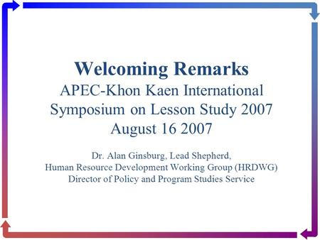 Welcoming Remarks APEC-Khon Kaen International Symposium on Lesson Study 2007 August 16 2007 Dr. Alan Ginsburg, Lead Shepherd, Human Resource Development.