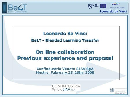 Leonardo da Vinci BeLT - Blended Learning Transfer On line collaboration Previous experience and proposal Confindustria Veneto SIAV SpA Mestre, Fabruary.