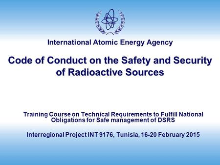International Atomic Energy Agency Code of Conduct on the Safety and Security of Radioactive Sources Training Course on Technical Requirements to Fulfill.