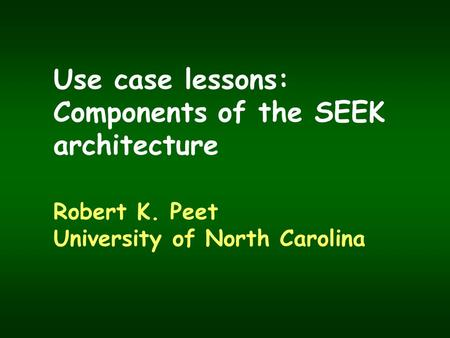 Use case lessons: Components of the SEEK architecture Robert K. Peet University of North Carolina.