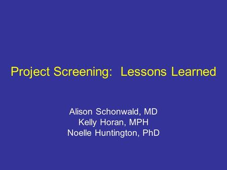 Project Screening: Lessons Learned Alison Schonwald, MD Kelly Horan, MPH Noelle Huntington, PhD.