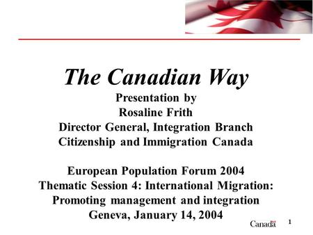 1 The Canadian Way Presentation by Rosaline Frith Director General, Integration Branch Citizenship and Immigration Canada European Population Forum 2004.