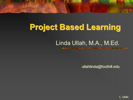 L. Ullah Project Based Learning Linda Ullah, M.A., M.Ed.
