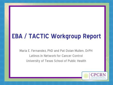 EBA / TACTIC Workgroup Report Maria E. Fernandez, PhD and Pat Dolan Mullen, DrPH Latinos in Network for Cancer Control University of Texas School of Public.