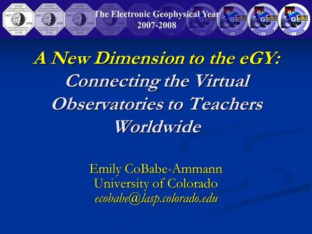 A New Dimension to the eGY: Connecting the Virtual Observatories to Teachers Worldwide Emily CoBabe-Ammann University of Colorado