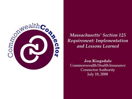 Massachusetts' Section 125 Requirement: Implementation and Lessons Learned Jon Kingsdale Commonwealth Health Insurance Connector Authority July 18, 2008.