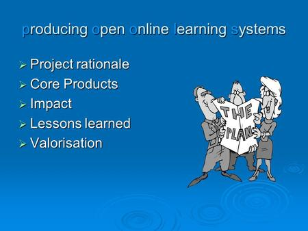 Producing open online learning systems  Project rationale  Core Products  Impact  Lessons learned  Valorisation.