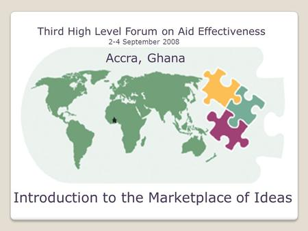 Third High Level Forum on Aid Effectiveness 2-4 September 2008 Accra, Ghana Introduction to the Marketplace of Ideas.