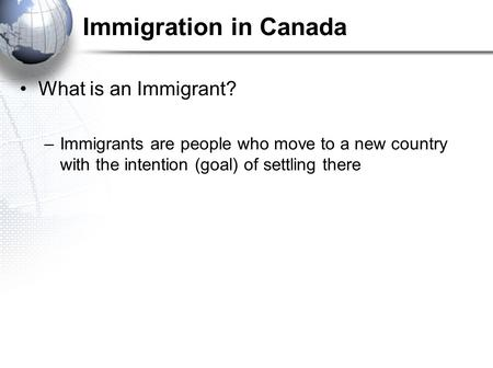 Immigration in Canada What is an Immigrant? –Immigrants are people who move to a new country with the intention (goal) of settling there.