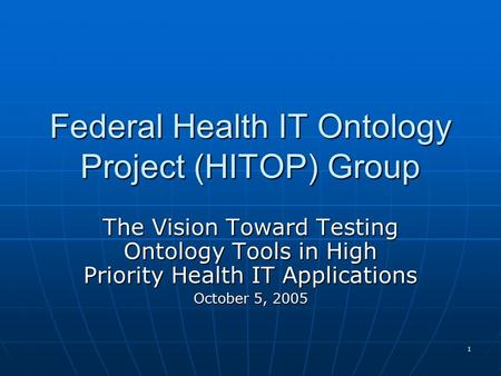 1 Federal Health IT Ontology Project (HITOP) Group The Vision Toward Testing Ontology Tools in High Priority Health IT Applications October 5, 2005.