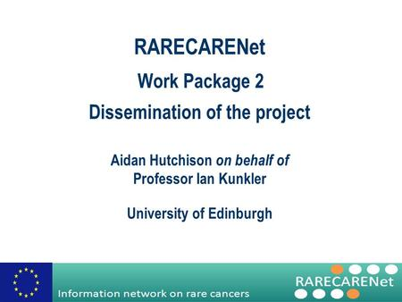 Work Package 2 Dissemination of the project RARECARENet Aidan Hutchison on behalf of Professor Ian Kunkler University of Edinburgh.