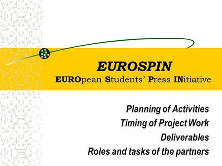 EUROSPIN EURO pean S tudents' P ress IN itiative Planning of Activities Timing of Project Work Deliverables Roles and tasks of the partners.