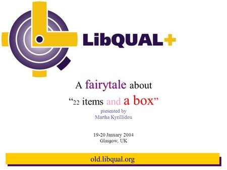 "Old.libqual.org fairytale A fairytale about "" 22 items and a box "" presented by Martha Kyrillidou 19-20 January 2004 Glasgow, UK."