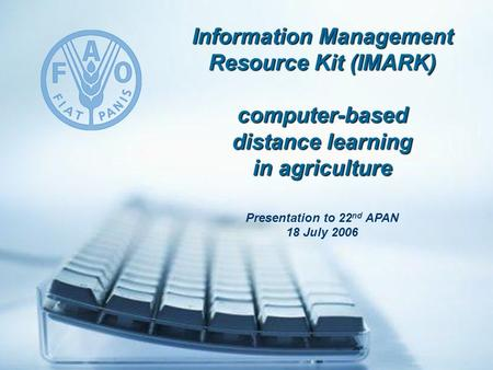 Information Management Resource Kit (IMARK) computer-based distance learning in agriculture Presentation to 22 nd APAN 18 July 2006.