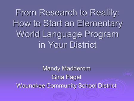 From Research to Reality: How to Start an Elementary World Language Program in Your District Mandy Madderom Gina Pagel Waunakee Community School District.