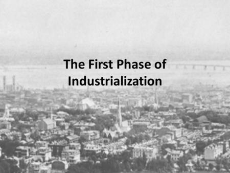 The First Phase of Industrialization. Industrialization came late to Quebec in the last third of the 19 th century. There was a change in the old style.