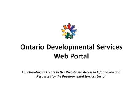 Ontario Developmental Services Web Portal Collaborating to Create Better Web-Based Access to Information and Resources for the Developmental Services Sector.