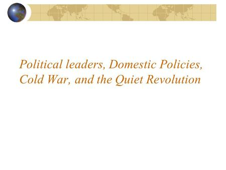 Political leaders, Domestic Policies, Cold War, and the Quiet Revolution.