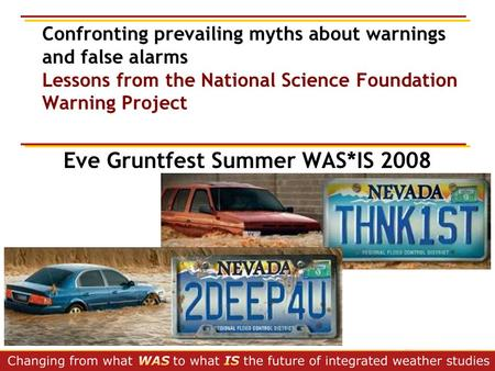 Confronting prevailing myths about warnings and false alarms Lessons from the National Science Foundation Warning Project Eve Gruntfest Summer WAS*IS 2008.
