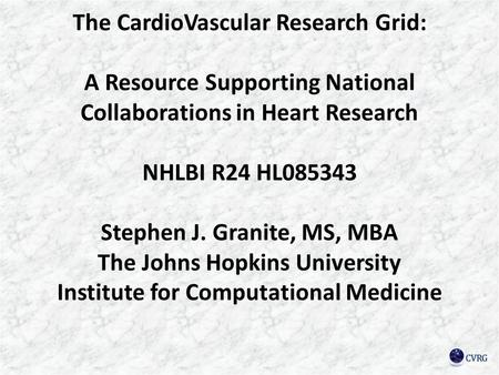 The CardioVascular Research Grid: A Resource Supporting National Collaborations in Heart Research NHLBI R24 HL085343 Stephen J. Granite, MS, MBA The Johns.