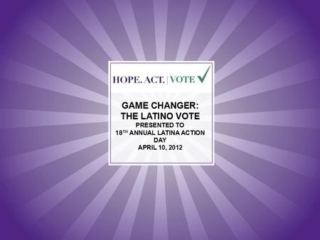 GAME CHANGER: THE LATINO VOTE PRESENTED TO 18 TH ANNUAL LATINA ACTION DAY APRIL 10, 2012.