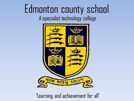Edmonton county school A specialist technology college 'Learning and achievement for all'