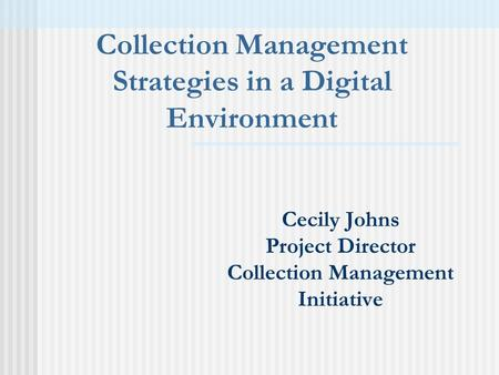 Cecily Johns Project Director Collection Management Initiative Collection Management Strategies in a Digital Environment.